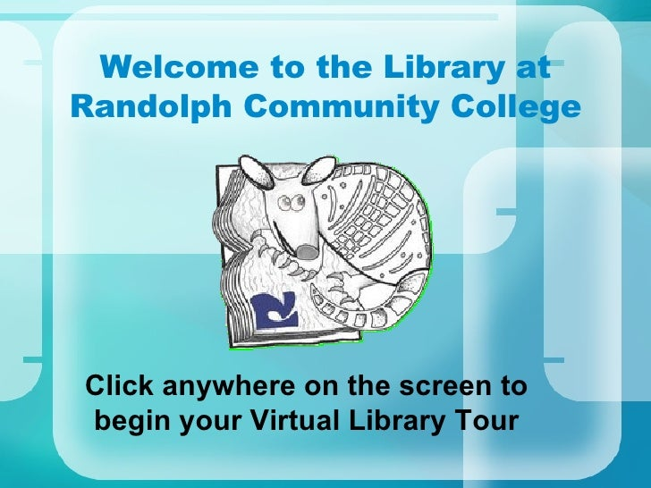 Welcome to the Library at Randolph Community College Click anywhere on the screen to begin your Virtual Library Tour