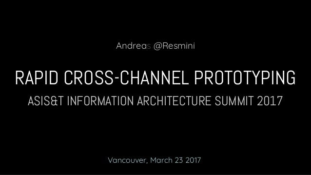 ASIS&T INFORMATION ARCHITECTURE SUMMIT 2017 RAPID CROSS-CHANNEL PROTOTYPING Andreas @Resmini Vancouver, March 23 2017