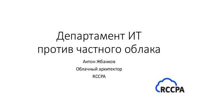 Департамент ИТ против частного облака Антон Жбанков Облачный архитектор RCCPA
