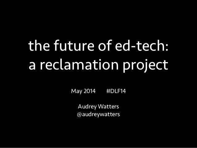 the future of ed-tech: a reclamation project May 2014 #DLF14 ! Audrey Watters @audreywatters