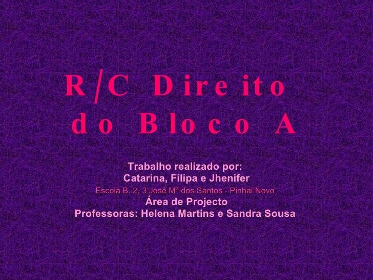 R/C Direito  do Bloco A Trabalho realizado por:  Catarina, Filipa e Jhenifer Escola B. 2, 3 José Mª dos Santos - Pinhal No...