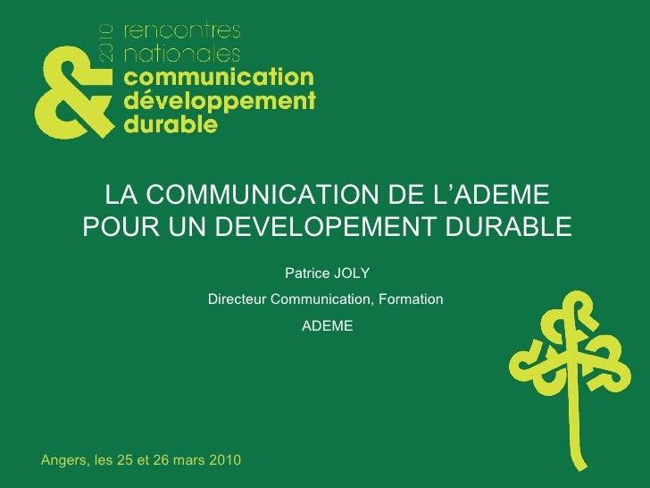 LA COMMUNICATION DE L'ADEME POUR UN DEVELOPEMENT DURABLE Patrice JOLY Directeur Communication, Formation  ADEME