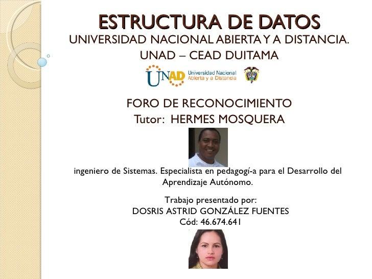 ESTRUCTURA DE DATOS UNIVERSIDAD NACIONAL ABIERTA Y A DISTANCIA. UNAD – CEAD DUITAMA FORO DE RECONOCIMIENTO Tutor:  HERMES ...