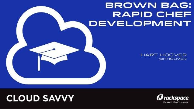 BROWN BAG: Rapid Chef Development  Hart Hoover @hhoover  CLOUD SAVVY