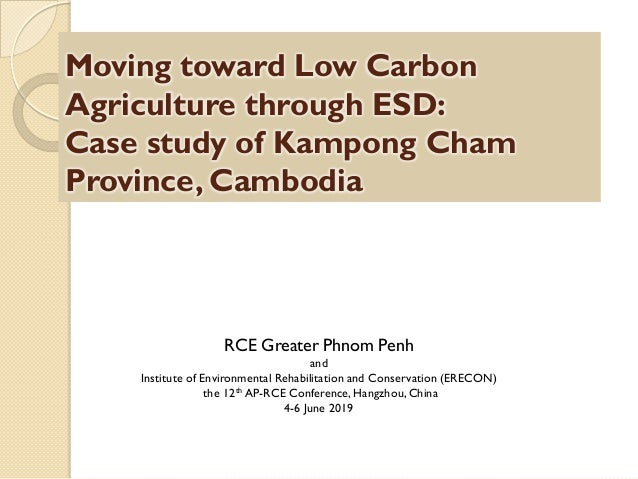 Moving toward Low Carbon Agriculture through ESD: Case study of Kampong Cham Province, Cambodia RCE Greater Phnom Penh and...