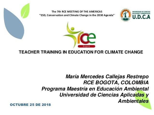 1 TEACHER TRAINING IN EDUCATION FOR CLIMATE CHANGE María Mercedes Callejas Restrepo RCE BOGOTA, COLOMBIA Programa Maestría...