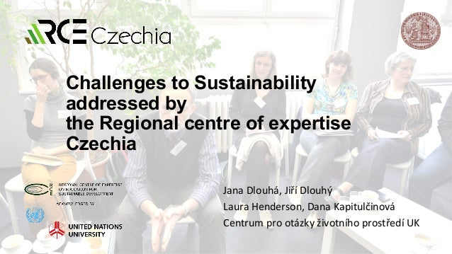 Challenges to Sustainability addressed by the Regional centre of expertise Czechia Jana	Dlouhá,	Jiří	Dlouhý		 Laura	Hender...