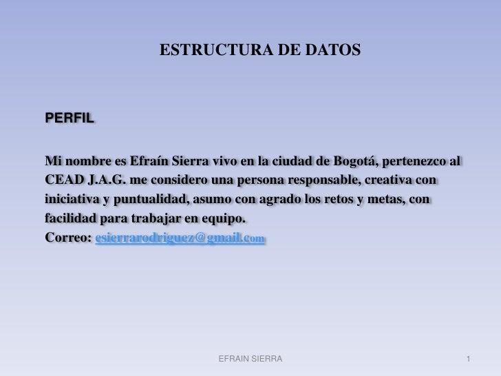 ESTRUCTURA DE DATOS<br />PERFILMi nombre es Efraín Sierra vivo en la ciudad de Bogotá, pertenezco al CEAD J.A.G. me consid...