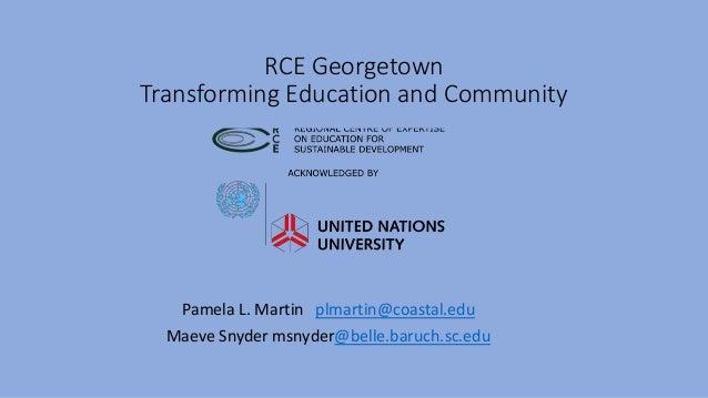 RCE Georgetown Transforming Education and Community Pamela L. Martin plmartin@coastal.edu Maeve Snyder msnyder@belle.baruc...