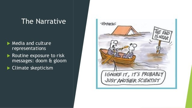 The Narrative  Media and culture representations  Routine exposure to risk messages: doom & gloom  Climate skepticism