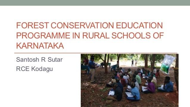 FOREST CONSERVATION EDUCATION PROGRAMME IN RURAL SCHOOLS OF KARNATAKA Santosh R Sutar RCE Kodagu