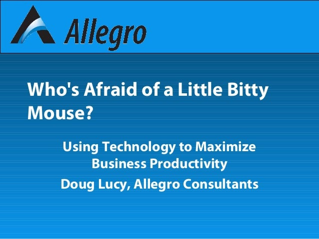 Who's Afraid of a Little Bitty Mouse? Using Technology to Maximize Business Productivity Doug Lucy, Allegro Consultants