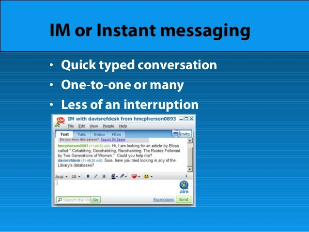 IM or Instant messaging • Quick typed conversation • One-to-one or many • Less of an interruption
