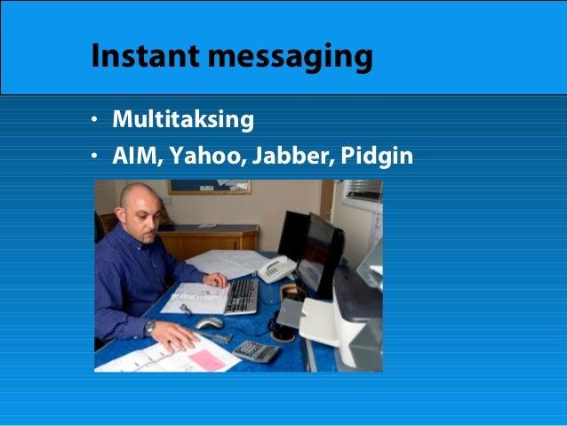 Instant messaging • Multitaksing • AIM, Yahoo, Jabber, Pidgin