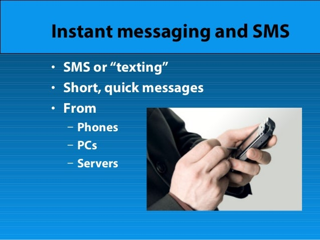 """Instant messaging and SMS • SMS or """"texting"""" • Short, quick messages • From – Phones – PCs – Servers"""