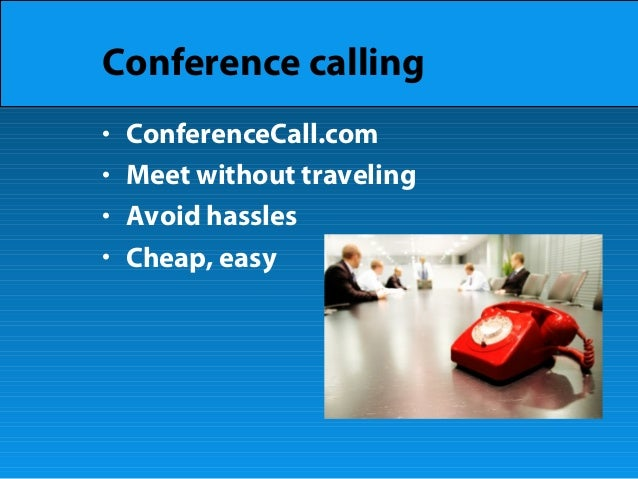 Conference calling • ConferenceCall.com • Meet without traveling • Avoid hassles • Cheap, easy