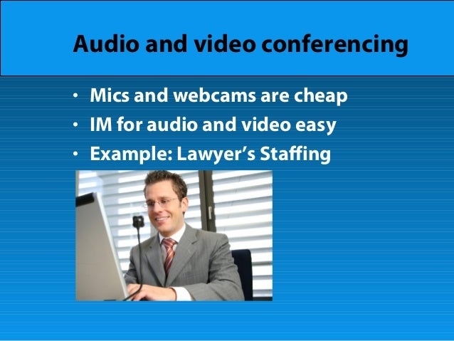 Audio and video conferencing • Mics and webcams are cheap • IM for audio and video easy • Example: Lawyer's Staffing
