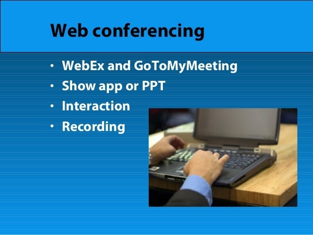 Web conferencing • WebEx and GoToMyMeeting • Show app or PPT • Interaction • Recording