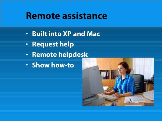 Remote assistance • Built into XP and Mac • Request help • Remote helpdesk • Show how-to