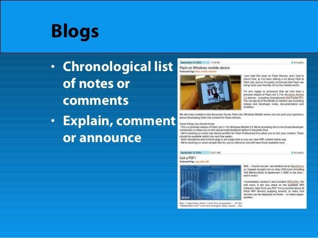 Blogs • Chronological list of notes or comments • Explain, comment or announce