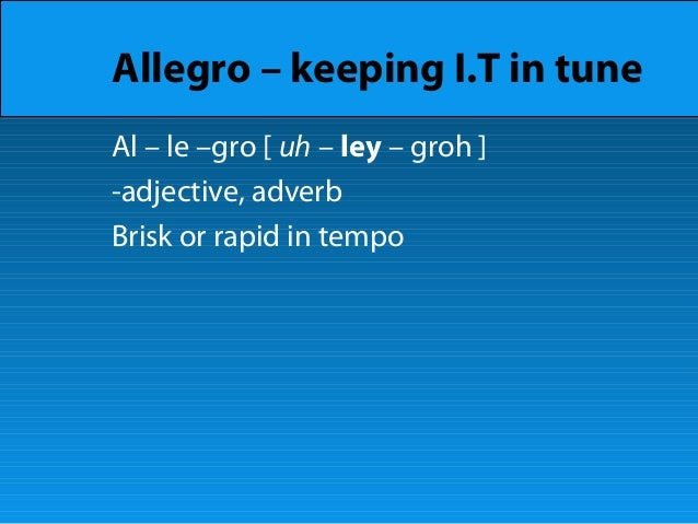 Allegro – keeping I.T in tune Al – le –gro [ uh – ley – groh ] -adjective, adverb Brisk or rapid in tempo