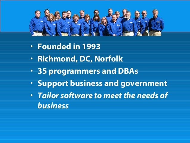 • Founded in 1993 • Richmond, DC, Norfolk • 35 programmers and DBAs • Support business and government • Tailor software to...