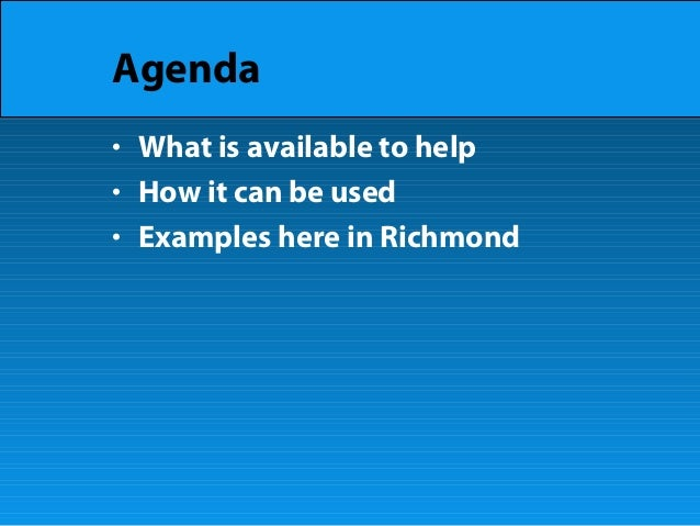 Agenda • What is available to help • How it can be used • Examples here in Richmond