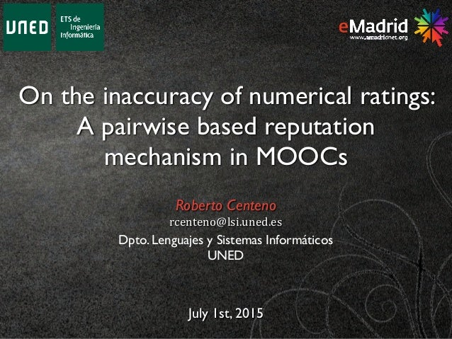 On the inaccuracy of numerical ratings: A pairwise based reputation mechanism in MOOCs July 1st, 2015 Roberto Centeno rcen...