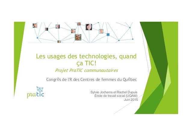 Les usages des technologies, quand ça TIC! Projet PraTIC communautaires Congrès de l'R des Centres de femmes du Québec Syl...