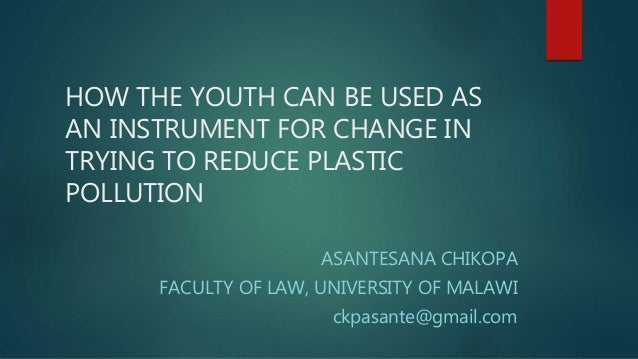 HOW THE YOUTH CAN BE USED AS AN INSTRUMENT FOR CHANGE IN TRYING TO REDUCE PLASTIC POLLUTION ASANTESANA CHIKOPA FACULTY OF ...