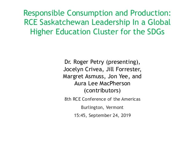 Responsible Consumption and Production: RCE Saskatchewan Leadership In a Global Higher Education Cluster for the SDGs Dr. ...