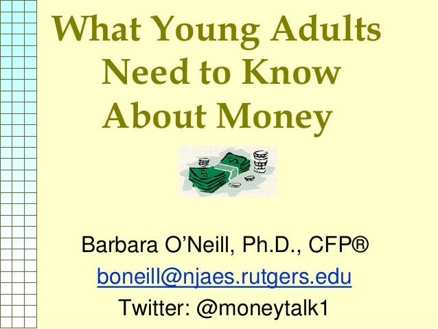 What Young Adults Need to Know About Money Barbara O'Neill, Ph.D., CFP® boneill@njaes.rutgers.edu Twitter: @moneytalk1