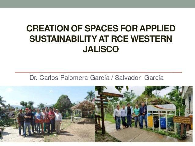 CREATION OF SPACES FOR APPLIED SUSTAINABILITY AT RCE WESTERN JALISCO Dr. Carlos Palomera-García / Salvador García