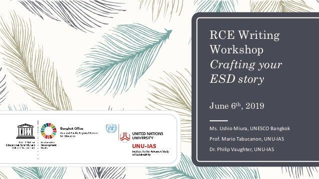 RCE Writing Workshop Crafting your ESD story June 6th, 2019 Ms. Ushio Miura, UNESCO Bangkok Prof. Mario Tabucanon, UNU-IAS...