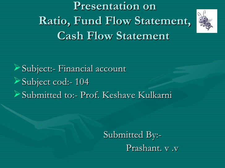 Presentation on  Ratio, Fund Flow Statement,  Cash Flow Statement    <ul><li>Subject:- Financial account  </li></ul><ul><l...