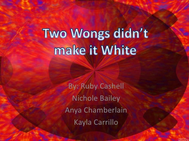 Two Wongs didn't make it White<br />By: Ruby Cashell<br />Nichole Bailey<br />Anya Chamberlain<br />Kayla Carrillo<br />