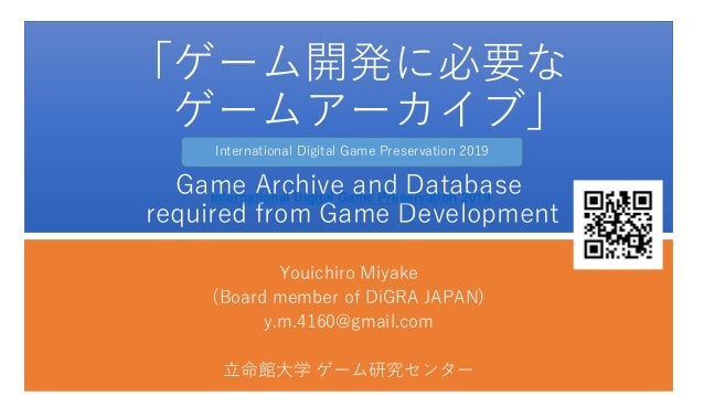 「ゲーム開発に必要な ゲームアーカイブ」 Game Archive and Database required from Game Development Youichiro Miyake (Board member of DiGRA JAPA...