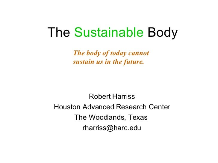 The  Sustainable  Body <ul><li>Robert Harriss </li></ul><ul><li>Houston Advanced Research Center </li></ul><ul><li>The Woo...