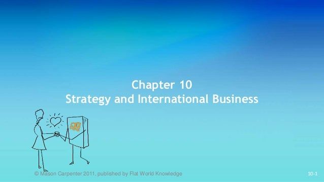 10-1 Chapter 10 Strategy and International Business © Mason Carpenter 2011, published by Flat World Knowledge