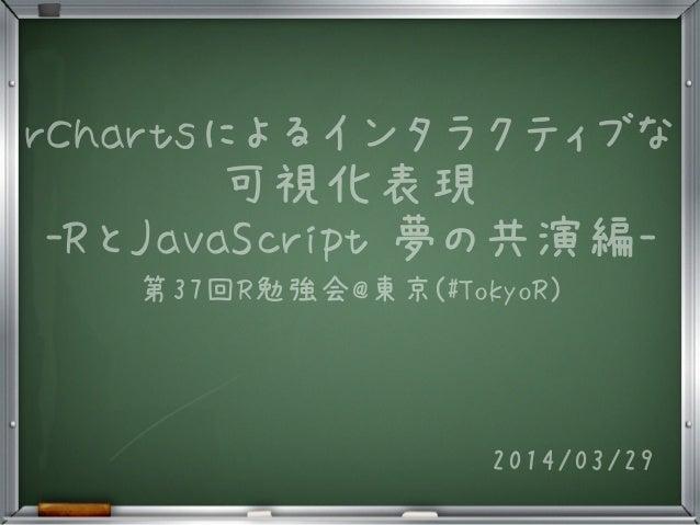rChartsによるインタラクティブな 可視化表現 -RとJavaScript 夢の共演編- 第37回R勉強会@東京(#TokyoR) 2014/03/29