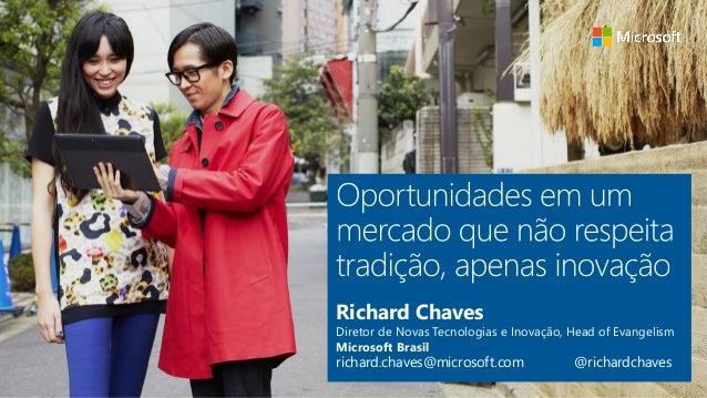 Richard Chaves Diretor de Novas Tecnologias e Inovação, Head of Evangelism Microsoft Brasil richard.chaves@microsoft.com @...