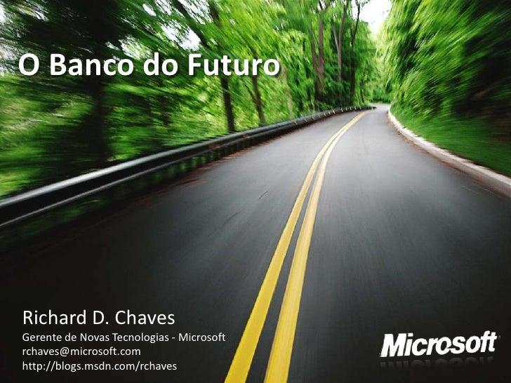 O Banco do Futuro     Richard D. Chaves Gerente de Novas Tecnologias - Microsoft rchaves@microsoft.com http://blogs.msdn.c...