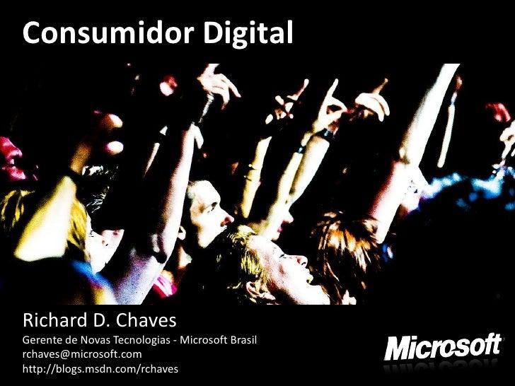 Consumidor Digital     Richard D. Chaves Gerente de Novas Tecnologias - Microsoft Brasil rchaves@microsoft.com http://blog...