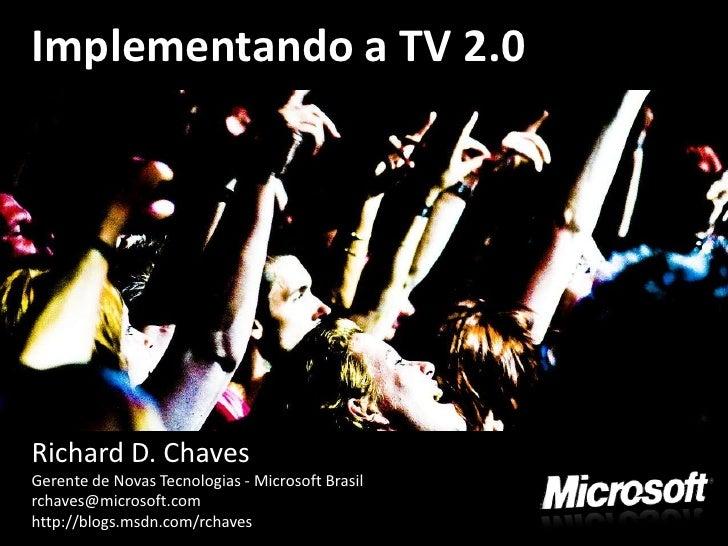 Implementando a TV 2.0     Richard D. Chaves Gerente de Novas Tecnologias - Microsoft Brasil rchaves@microsoft.com http://...
