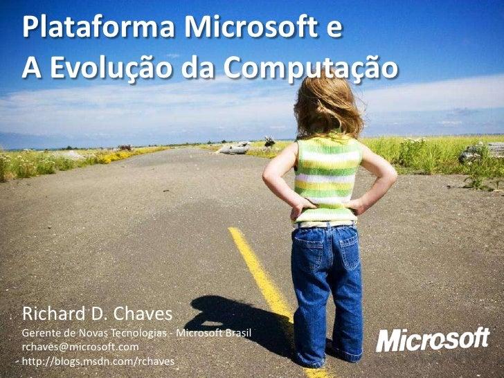 Plataforma Microsoft e A Evolução da Computação     Richard D. Chaves Gerente de Novas Tecnologias - Microsoft Brasil rcha...
