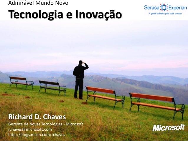 Admirável Mundo Novo Tecnologia e Inovação Richard D. Chaves Gerente de Novas Tecnologias - Microsoft rchaves@microsoft.co...