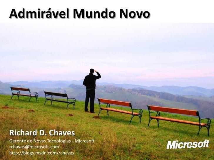 Admirável Mundo Novo     Richard D. Chaves Gerente de Novas Tecnologias - Microsoft rchaves@microsoft.com http://blogs.msd...