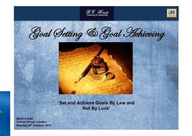 MATCH BAR Oxford Circus. London. Monday 20th October, 2014 Goal Setting & Goal Achieving 'Set and Achieve Goals By Law and...