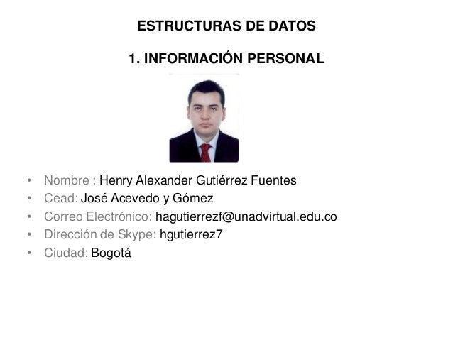 ESTRUCTURAS DE DATOS 1. INFORMACIÓN PERSONAL • Nombre : Henry Alexander Gutiérrez Fuentes • Cead: José Acevedo y Gómez • C...