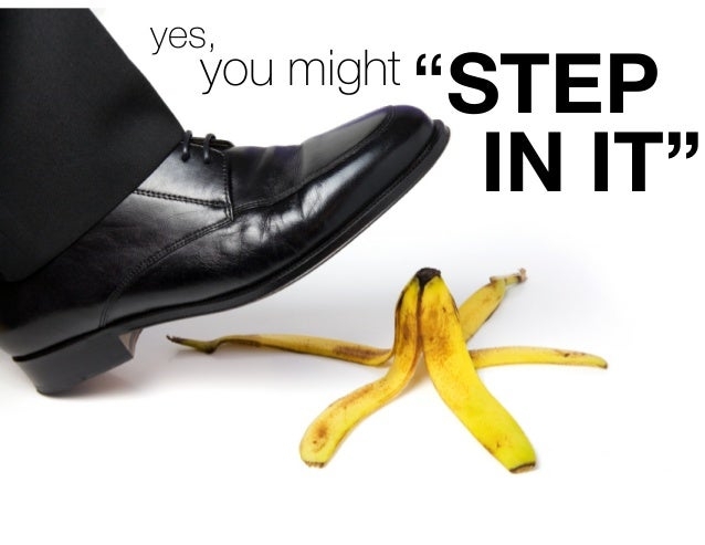 """you might """"STEP  IN IT""""  yes,"""